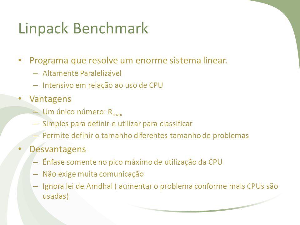 Linpack Benchmark Programa que resolve um enorme sistema linear. – Altamente Paralelizável – Intensivo em relação ao uso de CPU Vantagens – Um único n