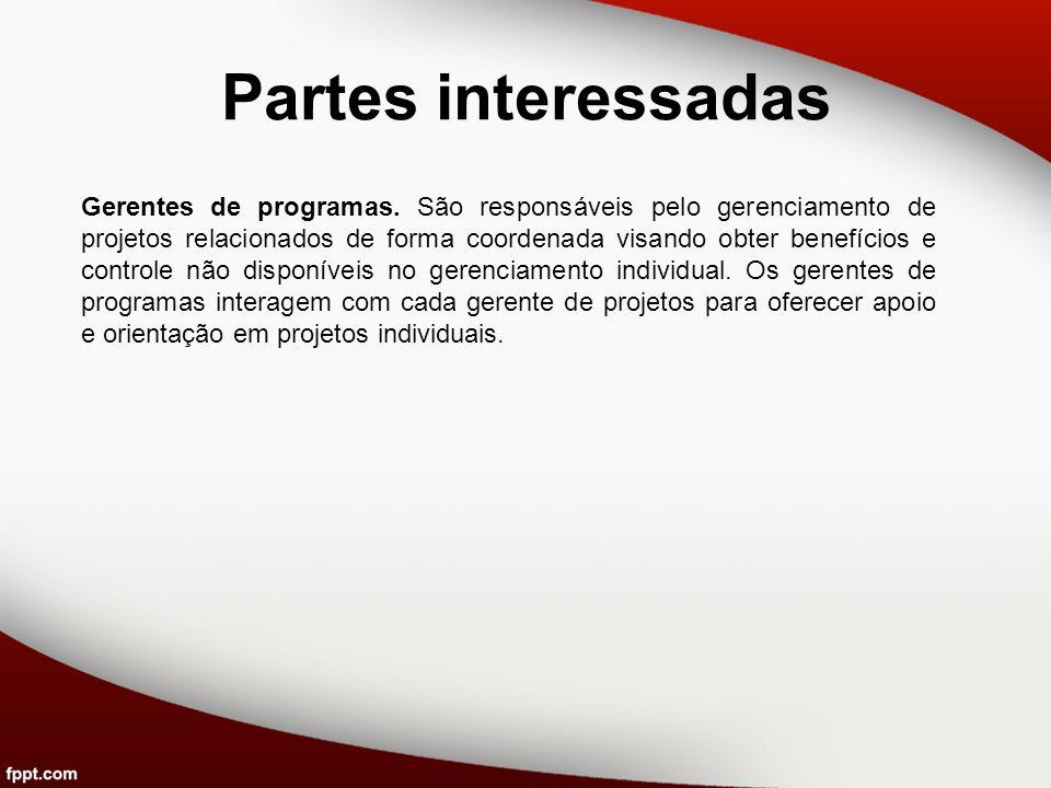 Partes interessadas Gerentes de programas. São responsáveis pelo gerenciamento de projetos relacionados de forma coordenada visando obter benefícios e