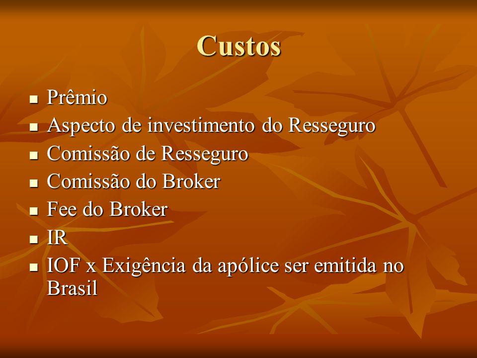 Custos Prêmio Prêmio Aspecto de investimento do Resseguro Aspecto de investimento do Resseguro Comissão de Resseguro Comissão de Resseguro Comissão do Broker Comissão do Broker Fee do Broker Fee do Broker IR IR IOF x Exigência da apólice ser emitida no Brasil IOF x Exigência da apólice ser emitida no Brasil
