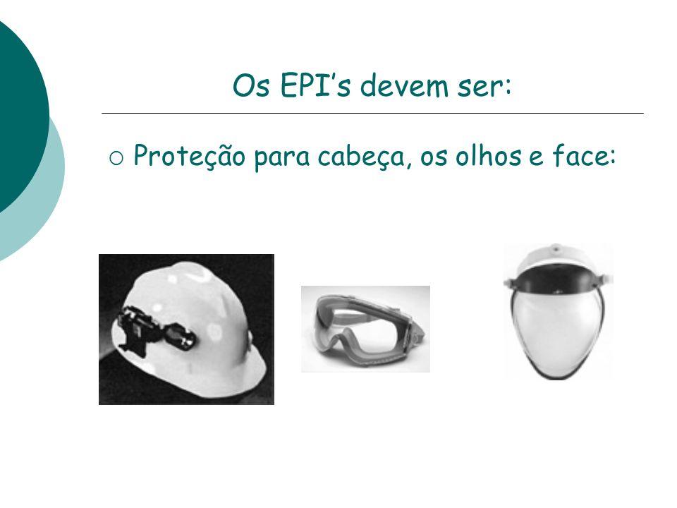 Os EPIs devem ser: Proteção para cabeça, os olhos e face: