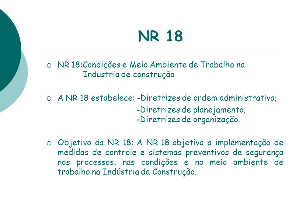 NR 18 NR 18:Condições e Meio Ambiente de Trabalho na Industria de construção A NR 18 estabelece: -Diretrizes de ordem administrativa; -Diretrizes de p