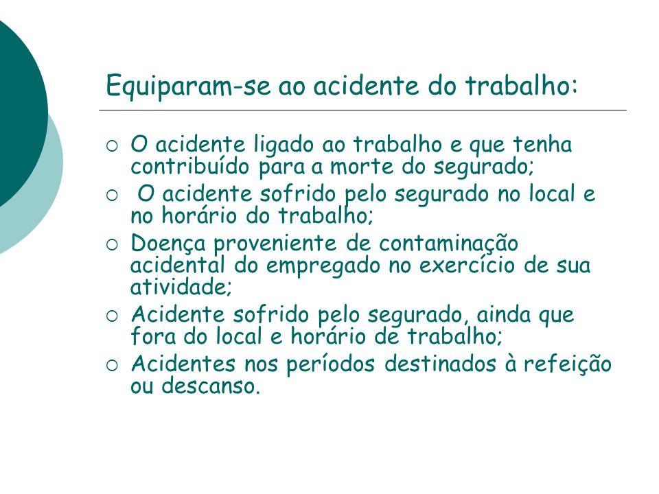Equiparam-se ao acidente do trabalho: O acidente ligado ao trabalho e que tenha contribuído para a morte do segurado; O acidente sofrido pelo segurado