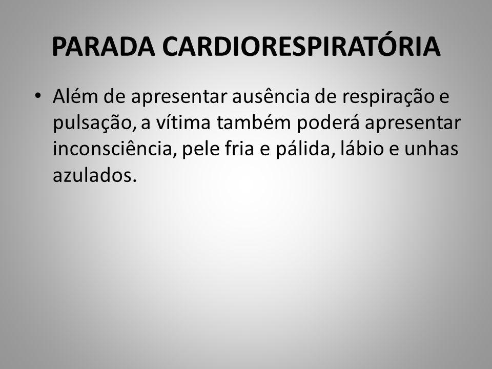 PARADA CARDIORESPIRATÓRIA Além de apresentar ausência de respiração e pulsação, a vítima também poderá apresentar inconsciência, pele fria e pálida, l