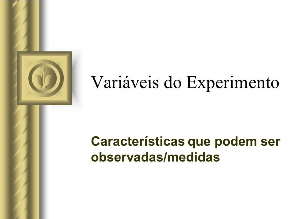 Variáveis do Experimento Características que podem ser observadas/medidas
