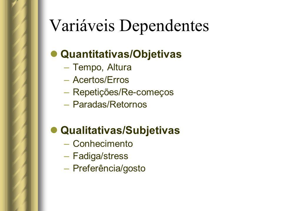 Variáveis Dependentes Quantitativas/Objetivas –Tempo, Altura –Acertos/Erros –Repetições/Re-começos –Paradas/Retornos Qualitativas/Subjetivas –Conhecim