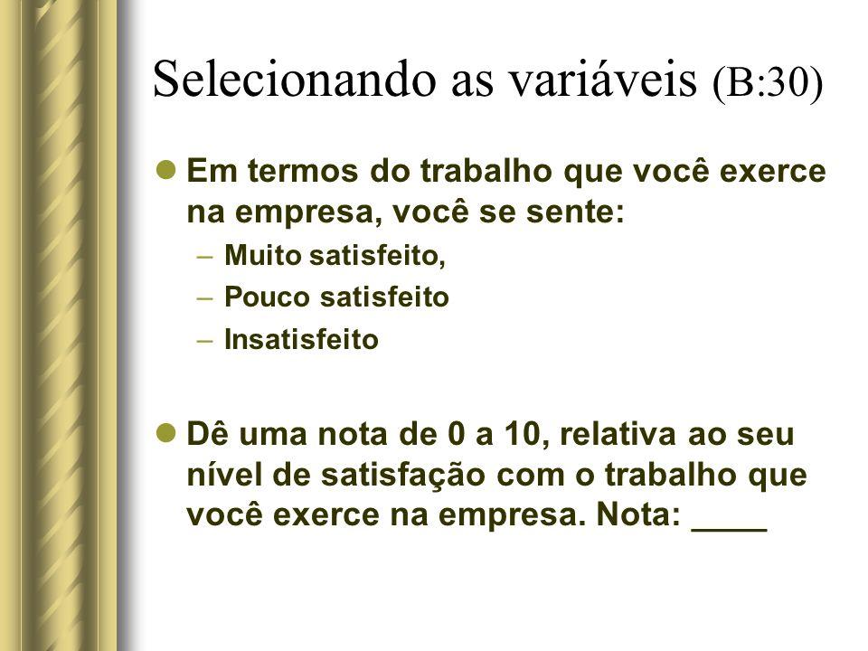 Selecionando as variáveis (B:30) Em termos do trabalho que você exerce na empresa, você se sente: –Muito satisfeito, –Pouco satisfeito –Insatisfeito D