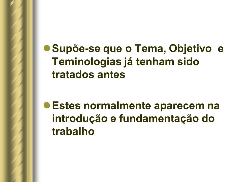 Supõe-se que o Tema, Objetivo e Teminologias já tenham sido tratados antes Estes normalmente aparecem na introdução e fundamentação do trabalho