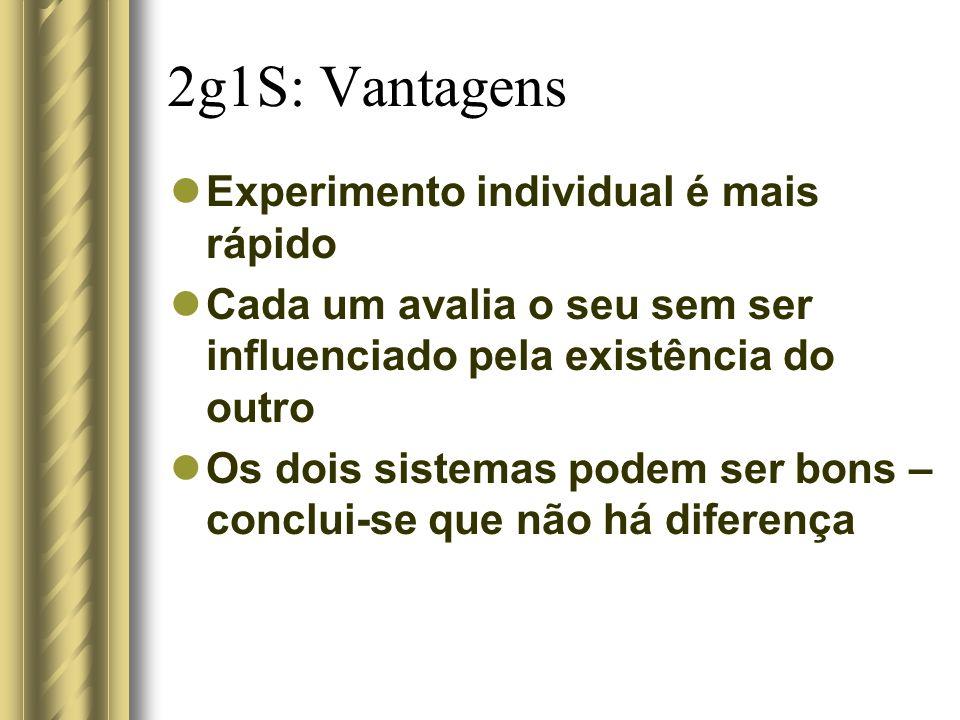 2g1S: Vantagens Experimento individual é mais rápido Cada um avalia o seu sem ser influenciado pela existência do outro Os dois sistemas podem ser bon
