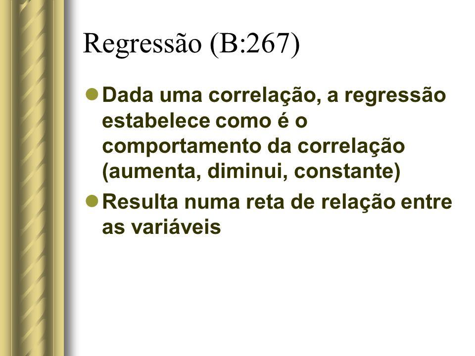 Regressão (B:267) Dada uma correlação, a regressão estabelece como é o comportamento da correlação (aumenta, diminui, constante) Resulta numa reta de