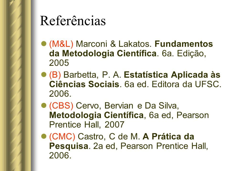 Referências (M&L) Marconi & Lakatos. Fundamentos da Metodologia Científica. 6a. Edição, 2005 (B) Barbetta, P. A. Estatística Aplicada às Ciências Soci