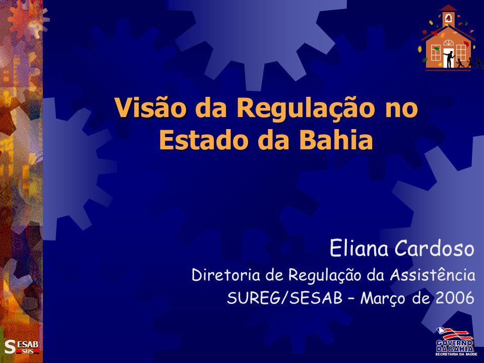 Visão Visão da Regulação no Estado da Bahia Eliana Cardoso Diretoria de Regulação da Assistência SUREG/SESAB – Março de 2006 SECRETARIA DA SAÚDE SS ES
