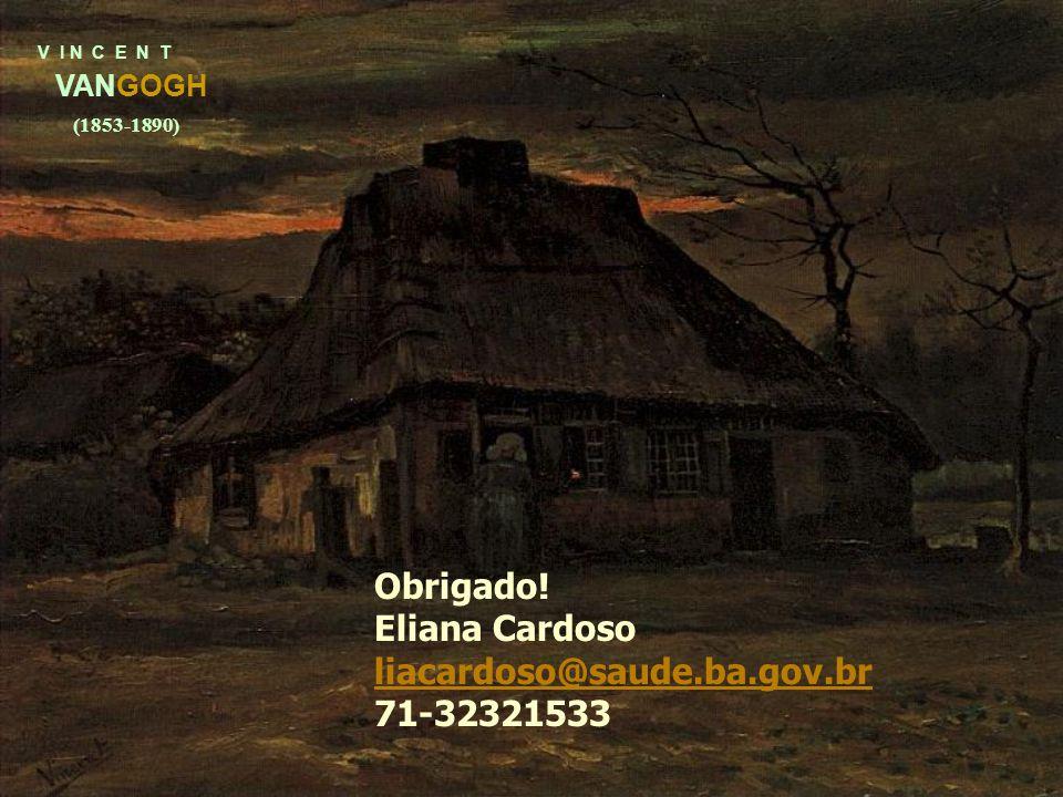 V I N C E N T VANGOGH (1853-1890) Obrigado! Eliana Cardoso liacardoso@saude.ba.gov.br 71-32321533