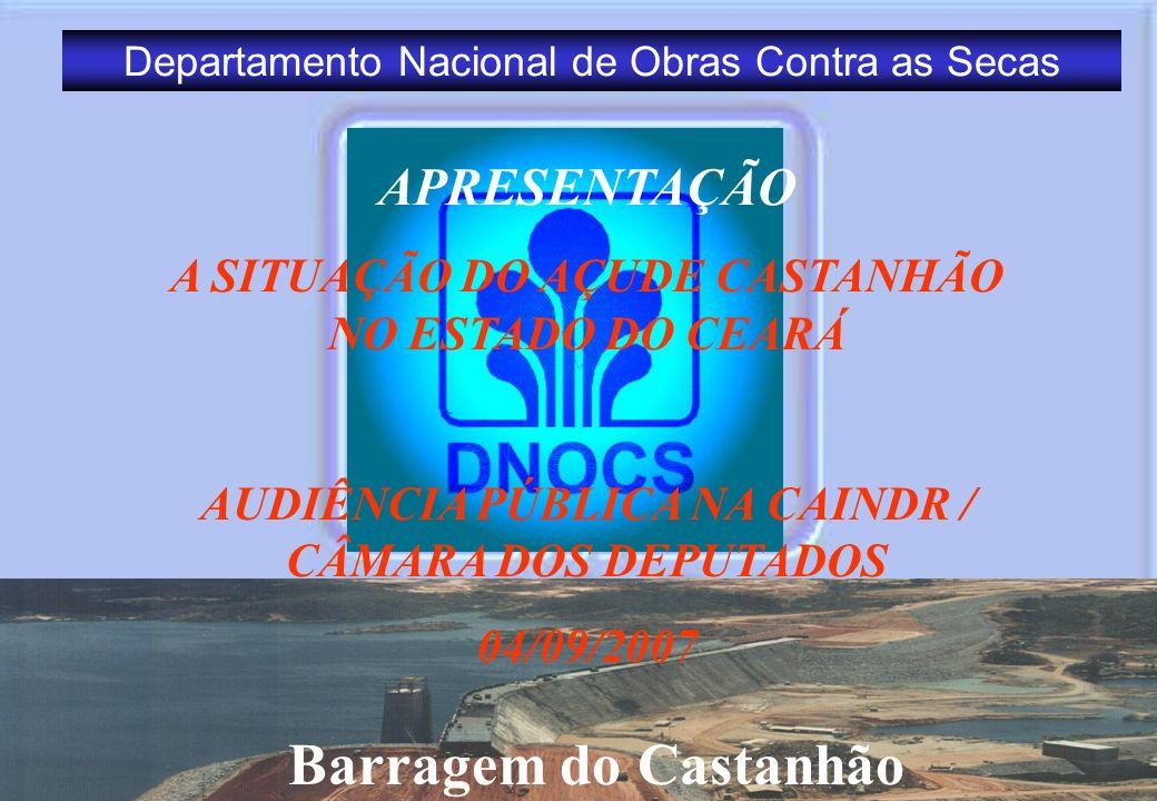 Departamento Nacional de Obras Contra as Secas Barragem do Castanhão APRESENTAÇÃO A SITUAÇÃO DO AÇUDE CASTANHÃO NO ESTADO DO CEARÁ AUDIÊNCIA PÚBLICA N