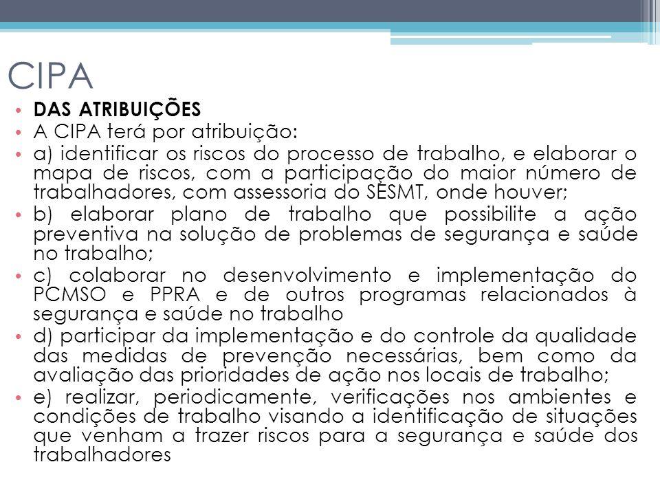 CIPA DAS ATRIBUIÇÕES A CIPA terá por atribuição: a) identificar os riscos do processo de trabalho, e elaborar o mapa de riscos, com a participação do maior número de trabalhadores, com assessoria do SESMT, onde houver; b) elaborar plano de trabalho que possibilite a ação preventiva na solução de problemas de segurança e saúde no trabalho; c) colaborar no desenvolvimento e implementação do PCMSO e PPRA e de outros programas relacionados à segurança e saúde no trabalho d) participar da implementação e do controle da qualidade das medidas de prevenção necessárias, bem como da avaliação das prioridades de ação nos locais de trabalho; e) realizar, periodicamente, verificações nos ambientes e condições de trabalho visando a identificação de situações que venham a trazer riscos para a segurança e saúde dos trabalhadores