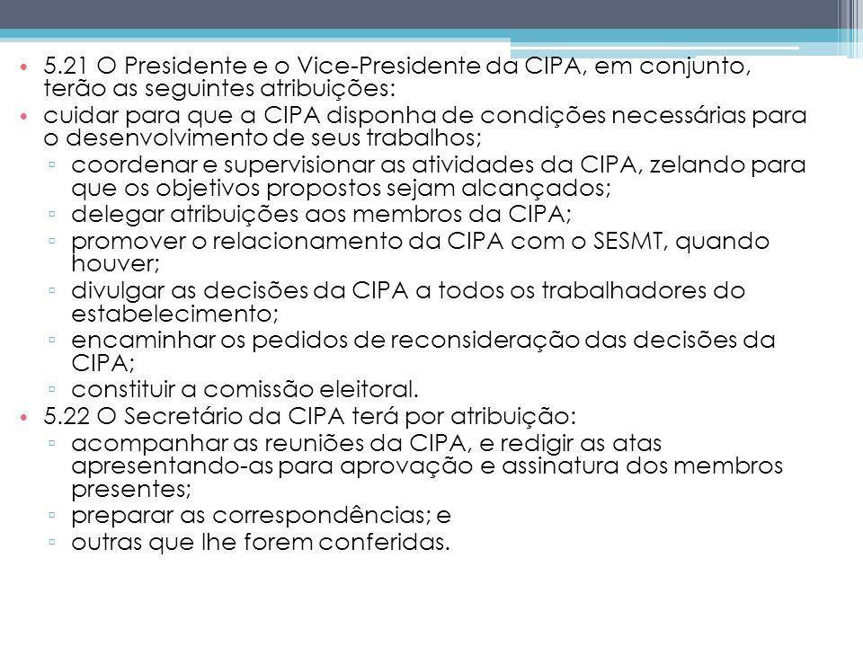 5.21 O Presidente e o Vice-Presidente da CIPA, em conjunto, terão as seguintes atribuições: cuidar para que a CIPA disponha de condições necessárias para o desenvolvimento de seus trabalhos; coordenar e supervisionar as atividades da CIPA, zelando para que os objetivos propostos sejam alcançados; delegar atribuições aos membros da CIPA; promover o relacionamento da CIPA com o SESMT, quando houver; divulgar as decisões da CIPA a todos os trabalhadores do estabelecimento; encaminhar os pedidos de reconsideração das decisões da CIPA; constituir a comissão eleitoral.