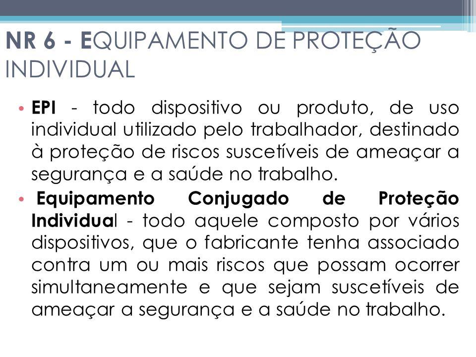 NR 6 - E QUIPAMENTO DE PROTEÇÃO INDIVIDUAL EPI - todo dispositivo ou produto, de uso individual utilizado pelo trabalhador, destinado à proteção de riscos suscetíveis de ameaçar a segurança e a saúde no trabalho.
