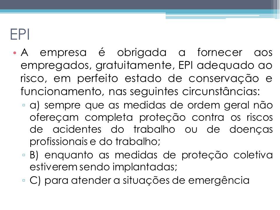 EPI A empresa é obrigada a fornecer aos empregados, gratuitamente, EPI adequado ao risco, em perfeito estado de conservação e funcionamento, nas seguintes circunstâncias: a) sempre que as medidas de ordem geral não ofereçam completa proteção contra os riscos de acidentes do trabalho ou de doenças profissionais e do trabalho; B) enquanto as medidas de proteção coletiva estiverem sendo implantadas; C) para atender a situações de emergência