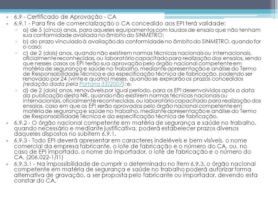 6.9 - Certificado de Aprovação - CA 6.9.1 - Para fins de comercialização o CA concedido aos EPI terá validade: a) de 5 (cinco) anos, para aqueles equipamentos com laudos de ensaio que não tenham sua conformidade avaliada no âmbito do SINMETRO; b) do prazo vinculado à avaliação da conformidade no âmbito do SINMETRO, quando for o caso; c) de 2 (dois) anos, quando não existirem normas técnicas nacionais ou internacionais, oficialmente reconhecidas, ou laboratório capacitado para realização dos ensaios, sendo que nesses casos os EPI terão sua aprovação pelo órgão nacional competente em matéria de segurança e saúde no trabalho, mediante apresentação e análise do Termo de Responsabilidade Técnica e da especificação técnica de fabricação, podendo ser renovado por 24 (vinte e quatro) meses, quando se expirarão os prazos concedidos (redação dada pela Portaria 33/2007); e,Portaria 33/2007 d) de 2 (dois) anos, renováveis por igual período, para os EPI desenvolvidos após a data da publicação desta NR, quando não existirem normas técnicas nacionais ou internacionais, oficialmente reconhecidas, ou laboratório capacitado para realização dos ensaios, caso em que os EPI serão aprovados pelo órgão nacional competente em matéria de segurança e saúde no trabalho, mediante apresentação e análise do Termo de Responsabilidade Técnica e da especificação técnica de fabricação.