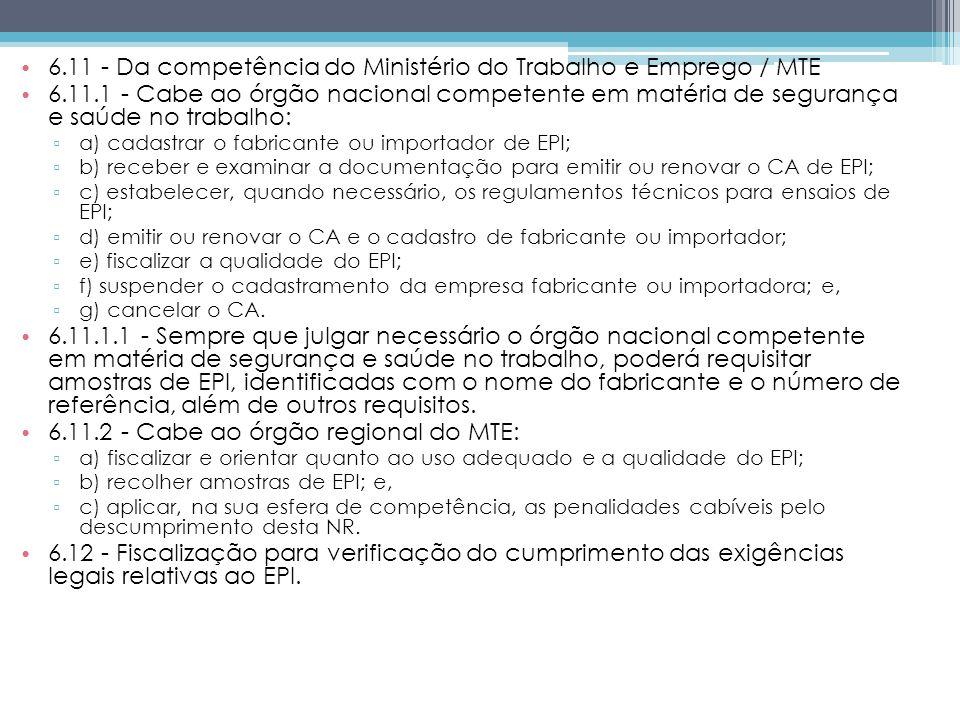6.11 - Da competência do Ministério do Trabalho e Emprego / MTE 6.11.1 - Cabe ao órgão nacional competente em matéria de segurança e saúde no trabalho: a) cadastrar o fabricante ou importador de EPI; b) receber e examinar a documentação para emitir ou renovar o CA de EPI; c) estabelecer, quando necessário, os regulamentos técnicos para ensaios de EPI; d) emitir ou renovar o CA e o cadastro de fabricante ou importador; e) fiscalizar a qualidade do EPI; f) suspender o cadastramento da empresa fabricante ou importadora; e, g) cancelar o CA.