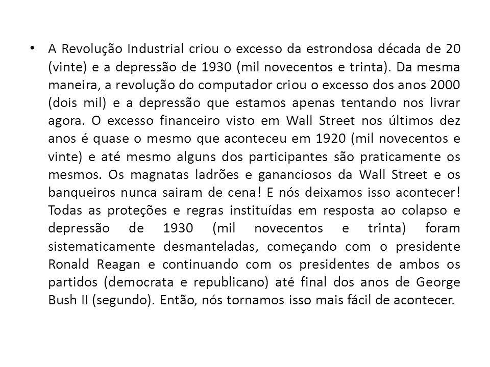 A Revolução Industrial criou o excesso da estrondosa década de 20 (vinte) e a depressão de 1930 (mil novecentos e trinta). Da mesma maneira, a revoluç