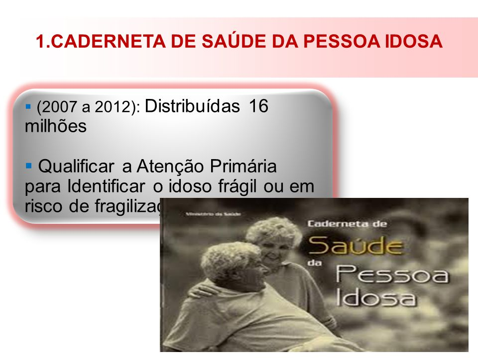 1.CADERNETA DE SAÚDE DA PESSOA IDOSA (2007 a 2012): Distribuídas 16 milhões Qualificar a Atenção Primária para Identificar o idoso frágil ou em risco
