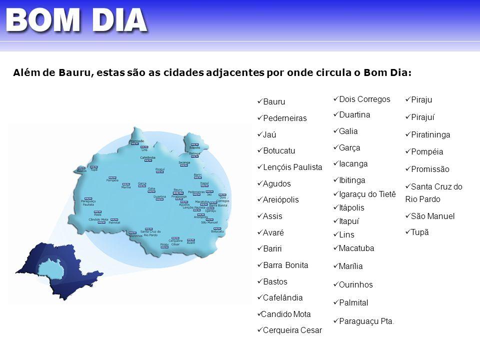 Além de Bauru, estas são as cidades adjacentes por onde circula o Bom Dia: Dois Corregos Duartina Galia Garça Iacanga Ibitinga Igaraçu do Tietê Itápol