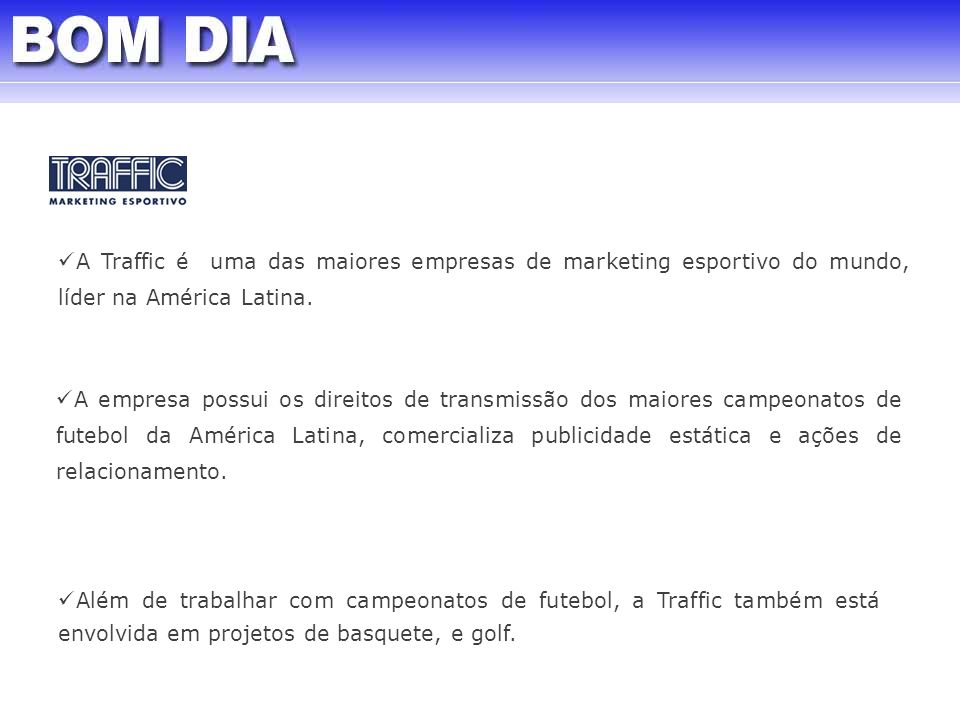 Hoje, o Grupo Traffic engloba: Traffic Marketing Esportivo Traffic Media & Entreteinment TV Tem TV7 Desportivo Brasil Canal Azul 3T Media Solutions BOM DIA
