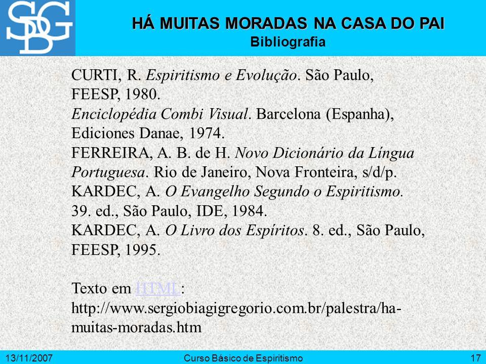 13/11/2007Curso Básico de Espiritismo17 HÁ MUITAS MORADAS NA CASA DO PAI Bibliografia CURTI, R. Espiritismo e Evolução. São Paulo, FEESP, 1980. Encicl