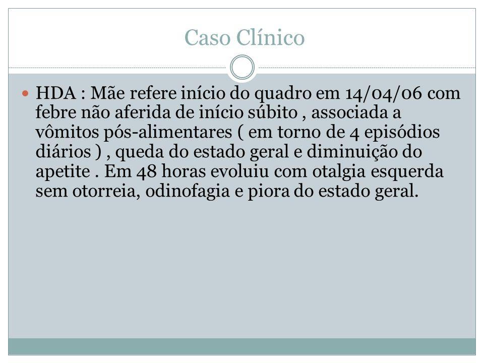 Caso Clínico HDA : Mãe refere início do quadro em 14/04/06 com febre não aferida de início súbito, associada a vômitos pós-alimentares ( em torno de 4 episódios diários ), queda do estado geral e diminuição do apetite.