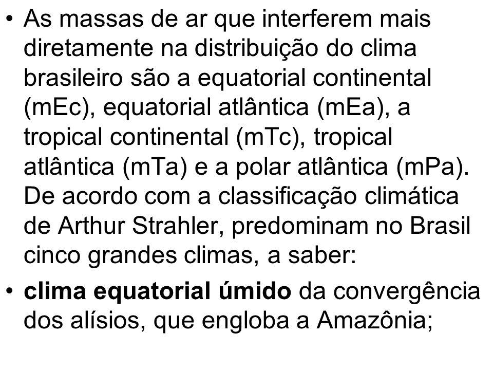 As massas de ar que interferem mais diretamente na distribuição do clima brasileiro são a equatorial continental (mEc), equatorial atlântica (mEa), a