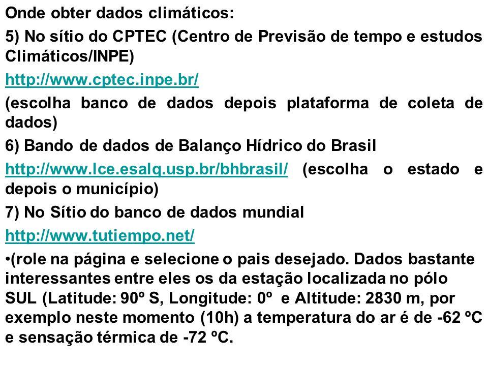 Onde obter dados climáticos: 5) No sítio do CPTEC (Centro de Previsão de tempo e estudos Climáticos/INPE) http://www.cptec.inpe.br/ (escolha banco de