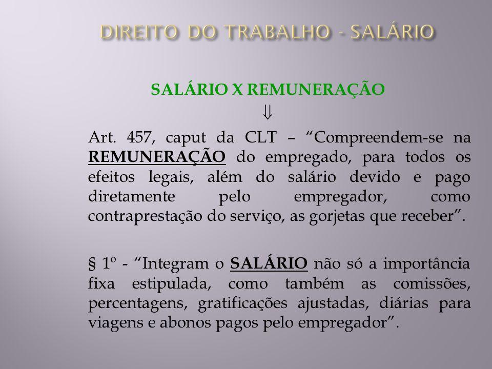 SALÁRIO X REMUNERAÇÃO Art. 457, caput da CLT – Compreendem-se na REMUNERAÇÃO do empregado, para todos os efeitos legais, além do salário devido e pago