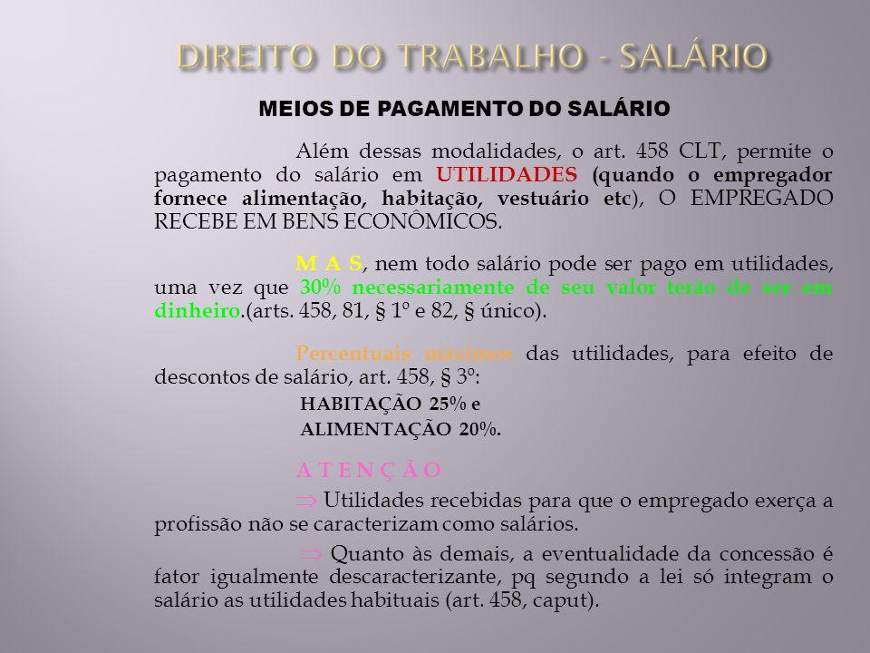 MEIOS DE PAGAMENTO DO SALÁRIO Além dessas modalidades, o art. 458 CLT, permite o pagamento do salário em UTILIDADES (quando o empregador fornece alime