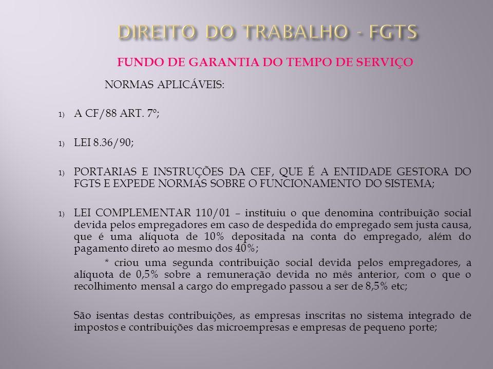 FUNDO DE GARANTIA DO TEMPO DE SERVIÇO NORMAS APLICÁVEIS: 1) A CF/88 ART. 7º; 1) LEI 8.36/90; 1) PORTARIAS E INSTRUÇÕES DA CEF, QUE É A ENTIDADE GESTOR