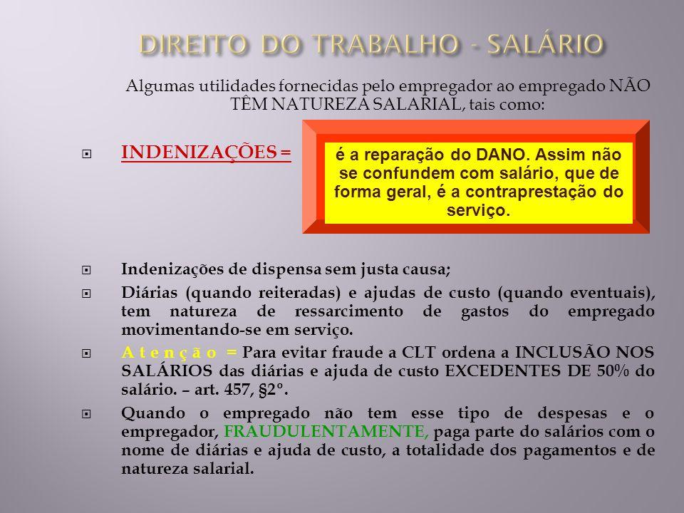 Algumas utilidades fornecidas pelo empregador ao empregado NÃO TÊM NATUREZA SALARIAL, tais como: INDENIZAÇÕES = Indenizações de dispensa sem justa cau