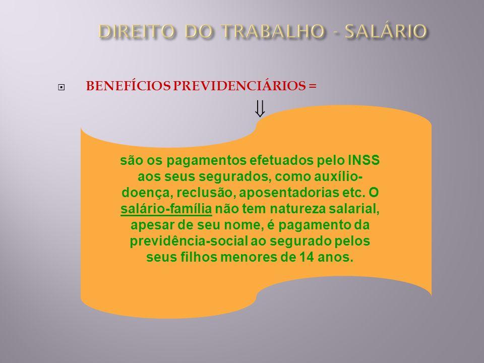 BENEFÍCIOS PREVIDENCIÁRIOS = são os pagamentos efetuados pelo INSS aos seus segurados, como auxílio- doença, reclusão, aposentadorias etc. O salário-f