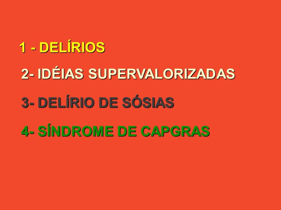 1 - DELÍRIOS 2- IDÉIAS SUPERVALORIZADAS 3- DELÍRIO DE SÓSIAS 4- SÍNDROME DE CAPGRAS
