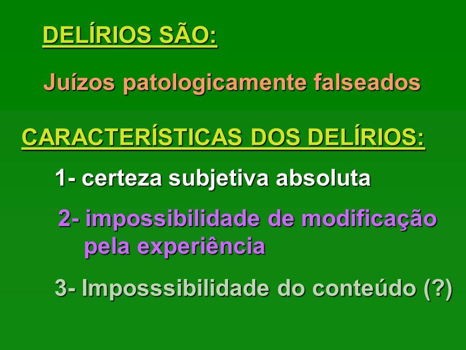 DELÍRIOS SÃO: Juízos patologicamente falseados CARACTERÍSTICAS DOS DELÍRIOS: 1- certeza subjetiva absoluta 2- impossibilidade de modificação pela expe