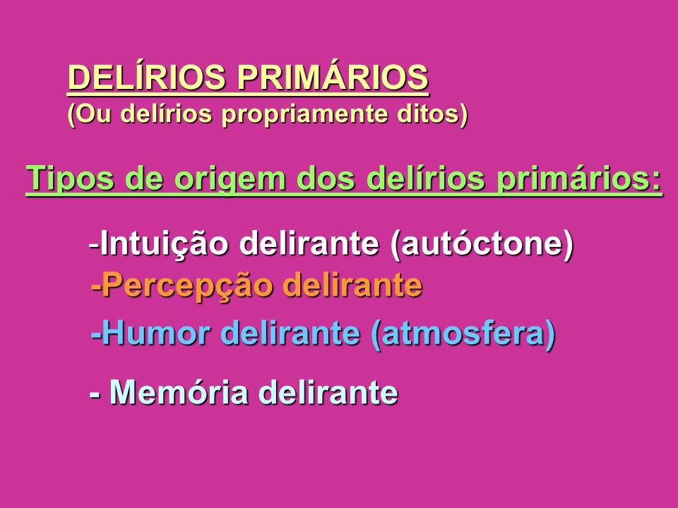 DELÍRIOS PRIMÁRIOS (Ou delírios propriamente ditos) Tipos de origem dos delírios primários: -Intuição delirante (autóctone) -Percepção delirante -Humo