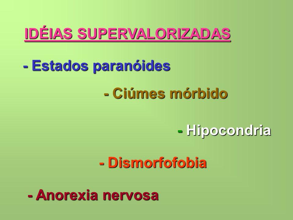 IDÉIAS SUPERVALORIZADAS - Estados paranóides - Ciúmes mórbido - Hipocondria - Dismorfofobia - Anorexia nervosa