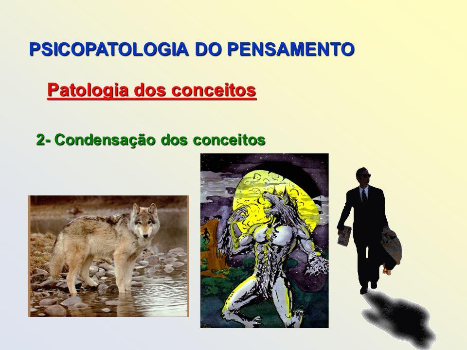 PSICOPATOLOGIA DO PENSAMENTO Patologia dos conceitos 2- Condensação dos conceitos