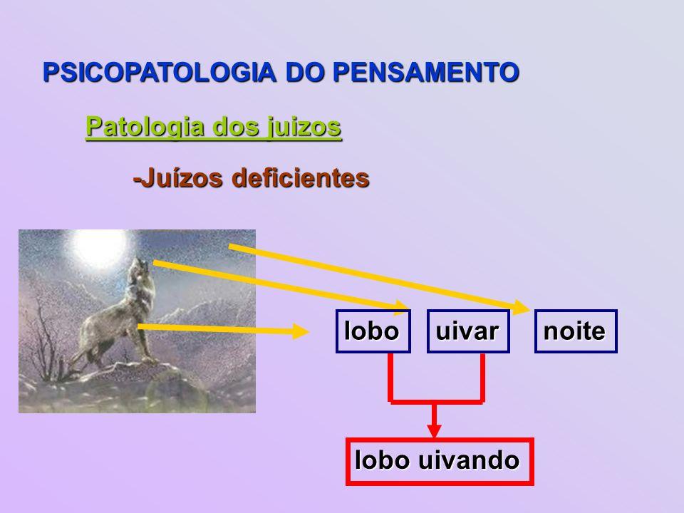PSICOPATOLOGIA DO PENSAMENTO Patologia dos juizos uivarnoite -Juízos deficientes lobo lobo uivando