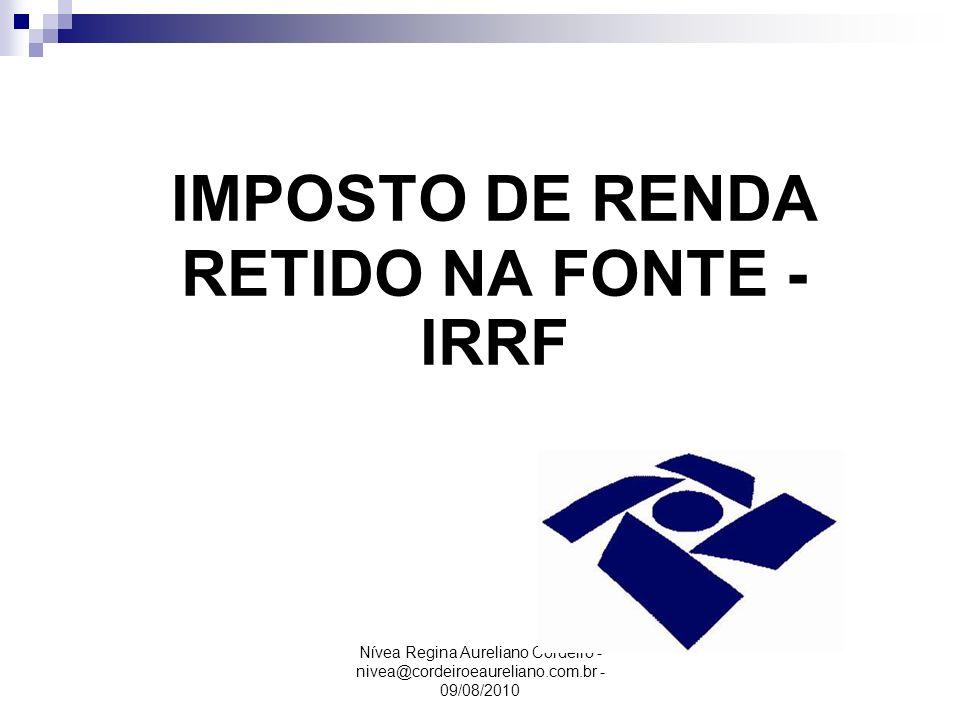 Nívea Regina Aureliano Cordeiro - nivea@cordeiroeaureliano.com.br - 09/08/2010 IMPOSTO DE RENDA RETIDO NA FONTE - IRRF