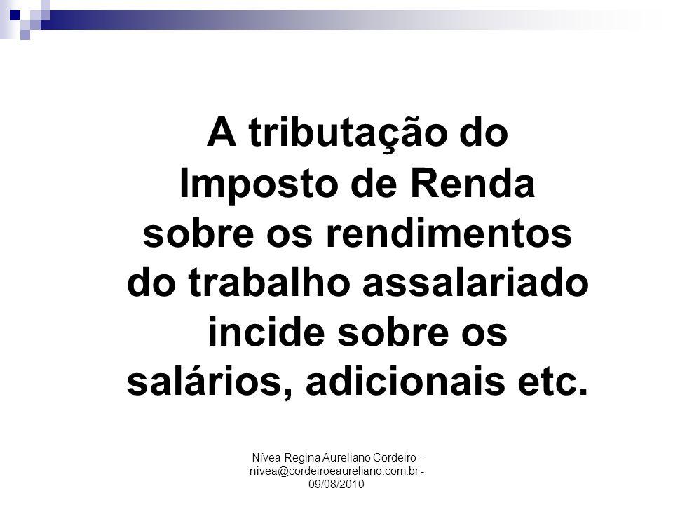 Nívea Regina Aureliano Cordeiro - nivea@cordeiroeaureliano.com.br - 09/08/2010 A tributação do Imposto de Renda sobre os rendimentos do trabalho assal