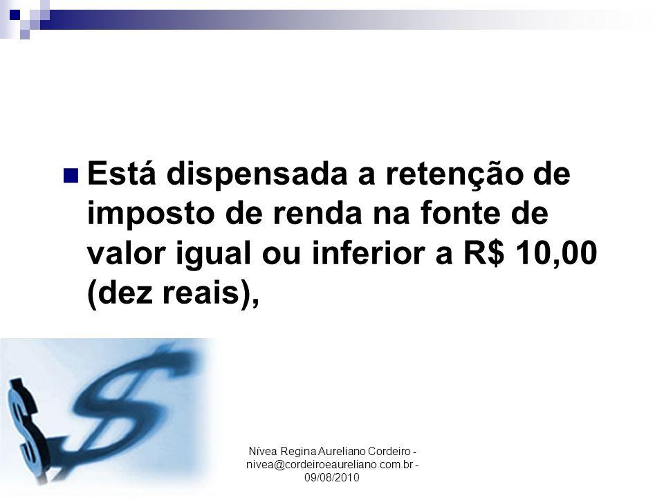 Nívea Regina Aureliano Cordeiro - nivea@cordeiroeaureliano.com.br - 09/08/2010 Está dispensada a retenção de imposto de renda na fonte de valor igual