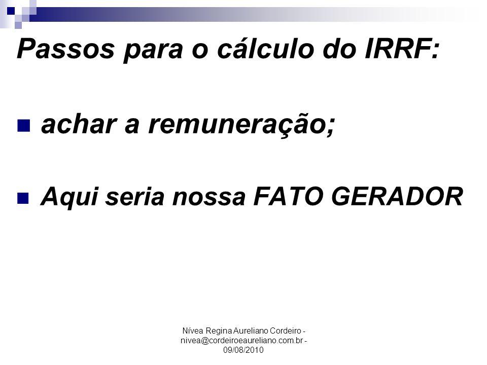 Nívea Regina Aureliano Cordeiro - nivea@cordeiroeaureliano.com.br - 09/08/2010 Passos para o cálculo do IRRF: achar a remuneração; Aqui seria nossa FA