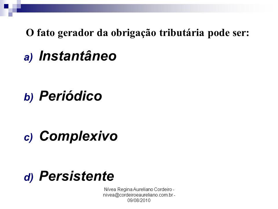 Nívea Regina Aureliano Cordeiro - nivea@cordeiroeaureliano.com.br - 09/08/2010 a) Instantâneo b) Periódico c) Complexivo d) Persistente O fato gerador
