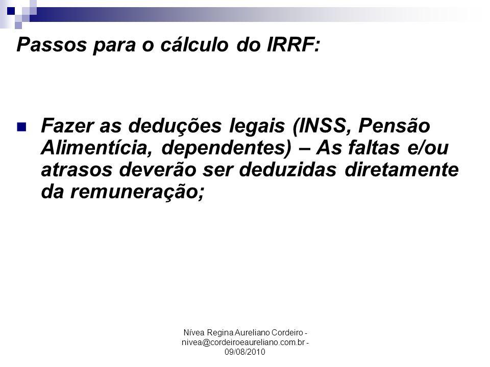 Nívea Regina Aureliano Cordeiro - nivea@cordeiroeaureliano.com.br - 09/08/2010 Passos para o cálculo do IRRF: Fazer as deduções legais (INSS, Pensão A