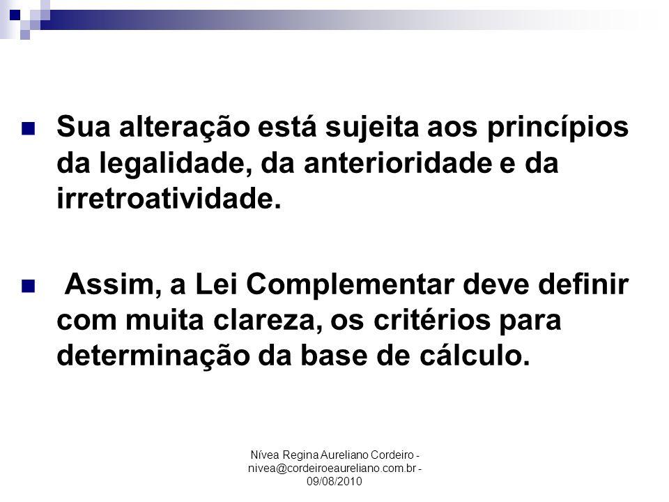 Nívea Regina Aureliano Cordeiro - nivea@cordeiroeaureliano.com.br - 09/08/2010 Base de Cálculo Sua alteração está sujeita aos princípios da legalidade