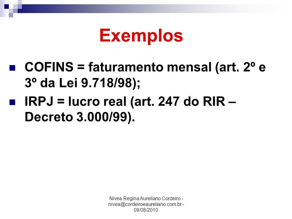 Nívea Regina Aureliano Cordeiro - nivea@cordeiroeaureliano.com.br - 09/08/2010 Exemplos COFINS = faturamento mensal (art. 2º e 3º da Lei 9.718/98); IR